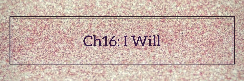 •||Ch16: I Will||•