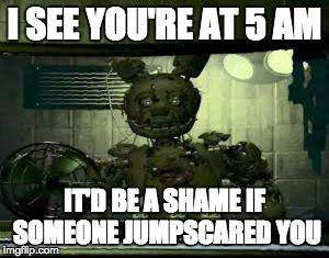 *Mike is playing Fnaf 3 and it's 5am and Springtrap is just looking at him soulessly*