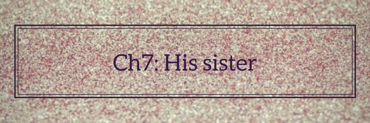 •||Ch7: His sister||•