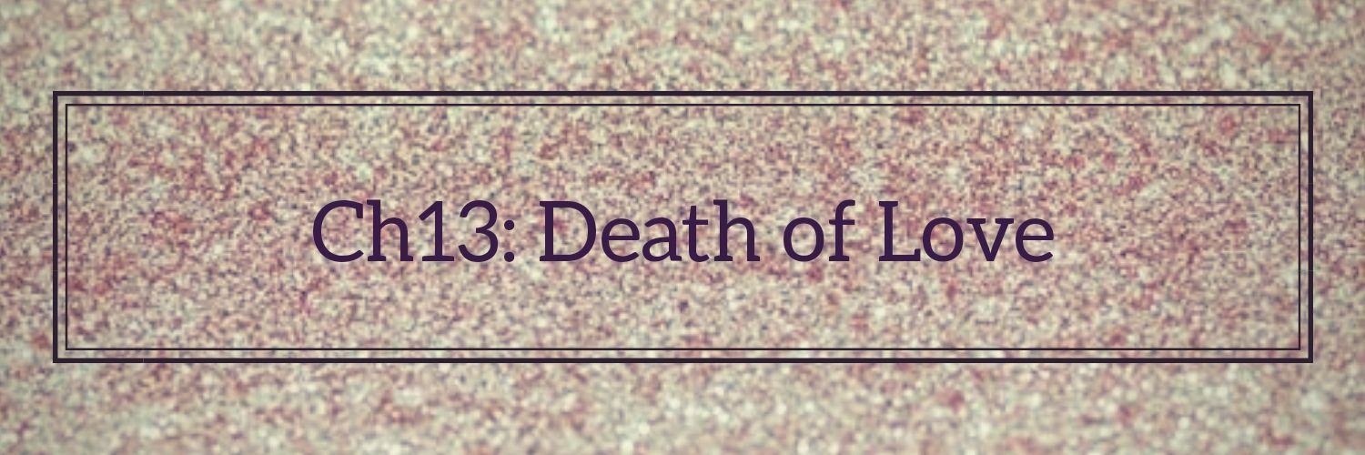 •||Ch13: Death of Love||•