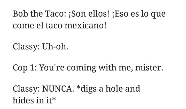 *offended* BTCH! YOU TRAITOR! NOT GONNA ARREST THE TACO? DON'T ARREST THE TACO, ARREST THE FCKING MEXICAN WOLF WILL YOU