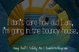 So true, do you like bounce houses?