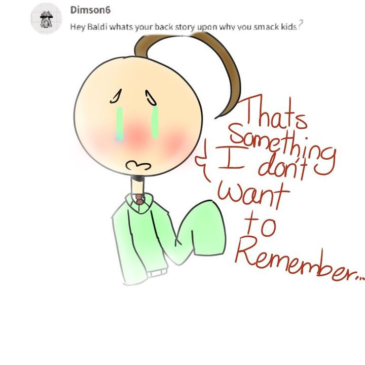 Q: Baldi why do you hate (Y/N)Baldi: (Y/N)? You mean that little brat? They always get the answer wrong on purpose, they blame me for all their bad actions and they sabotaged the homework I gave to everyone that was suppose to say ( note: homework...