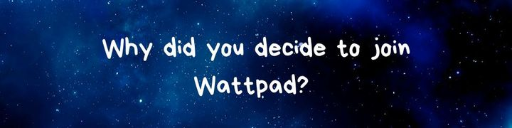 I joined wattpad because I really enjoyed writing and was looking for a platform where I could share my work
