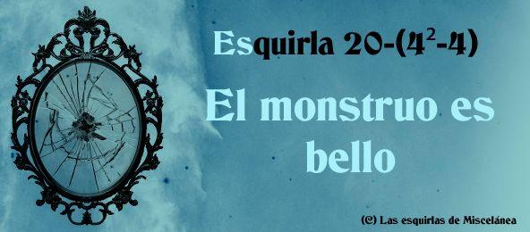 Esquirla 20-(4²-4): El monstruo es bello