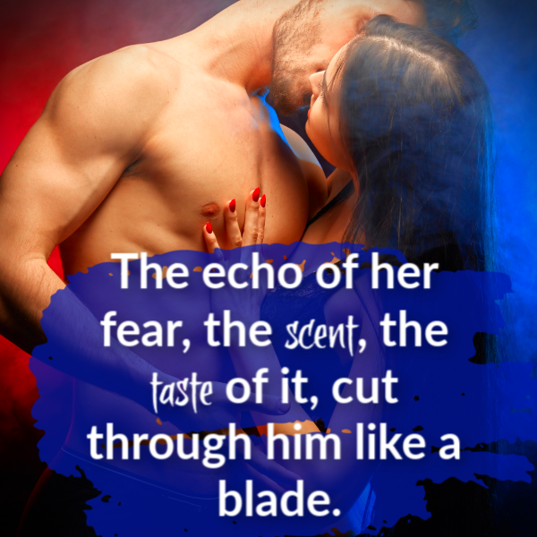He staggered, slamming a hand against a nearby wall, as the echo of her fear, the scent, the taste of it, cut through him like a blade