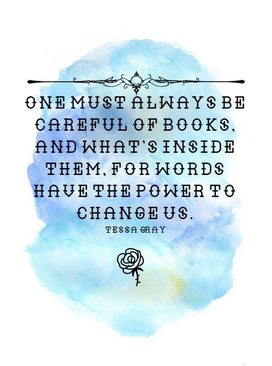 One must always be careful of books, and what's inside them, for words have the power to change us. -Tessa Gray