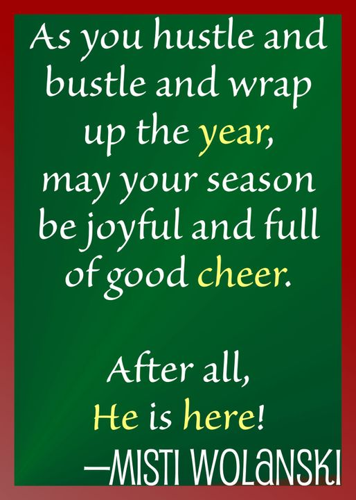 As you hustle and bustle and wrap up the year,may your season be joyful and full of good cheer