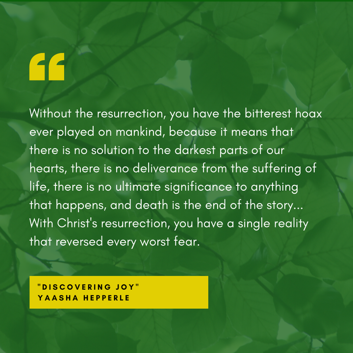 With Christ's resurrection, you have a single reality that reversed every worst fear